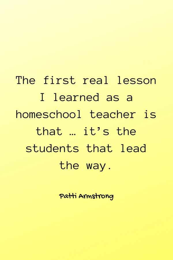 The first real lesson I learned as a homeschool teacher is that … it's the students that lead the way. - Patti Armstrong
