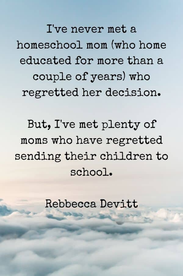 'I've never met a homeschool mom (who home educated for more than a couple of years) who regretted her decision. But, I've met plenty of moms who have regretted sending their children to school.' - Rebbecca Devitt, Why on Earth Homeschool Quote