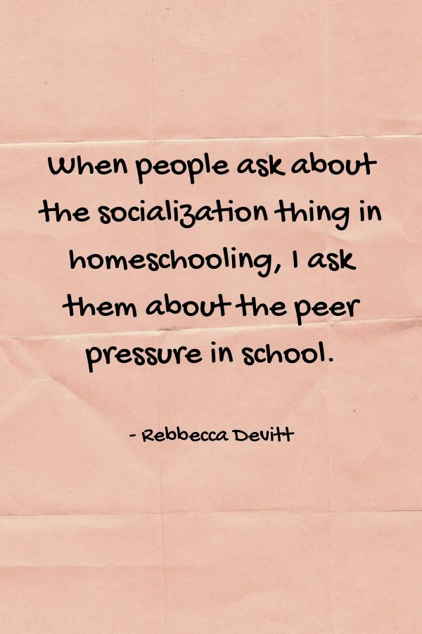 Homeschool quote. When people ask me about the socialization thing in homeschooling, I ask them about the peer pressure thing in schools. #homeschoolquote