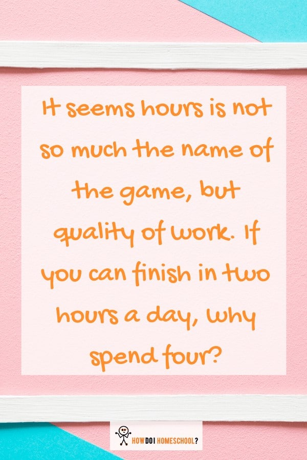 If you can finish homeschool hours in two hours a day, why spend four? How many #homeschool #hours per day should you do? Can you homeschool for only 2 hours a day? These are the questions that many new homeschooling moms ask. They want to know if they can effectively provide good educational instruction in such a short period. This is a pertinent question as many schools take over 5 hours to teach the same content to their students.