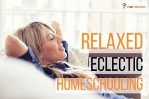 Why You Should Choose the Relaxed Eclectic Homeschooling Method!