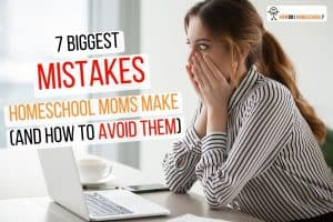 7 Biggest Mistakes Homeschool Moms Make (and How To Avoid Them)