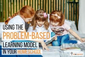 The Problem-Based Learning Model: Can You Use It In Your Homeschool?