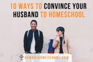 10 ways to convince your husband to homeschool