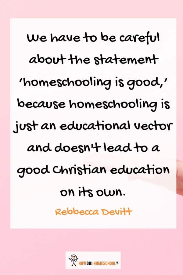 We have to be careful about the statement 'homeschooling is good,' because homeschooling is just an educational vector and doesn't lead to a good Christian education on its own.
