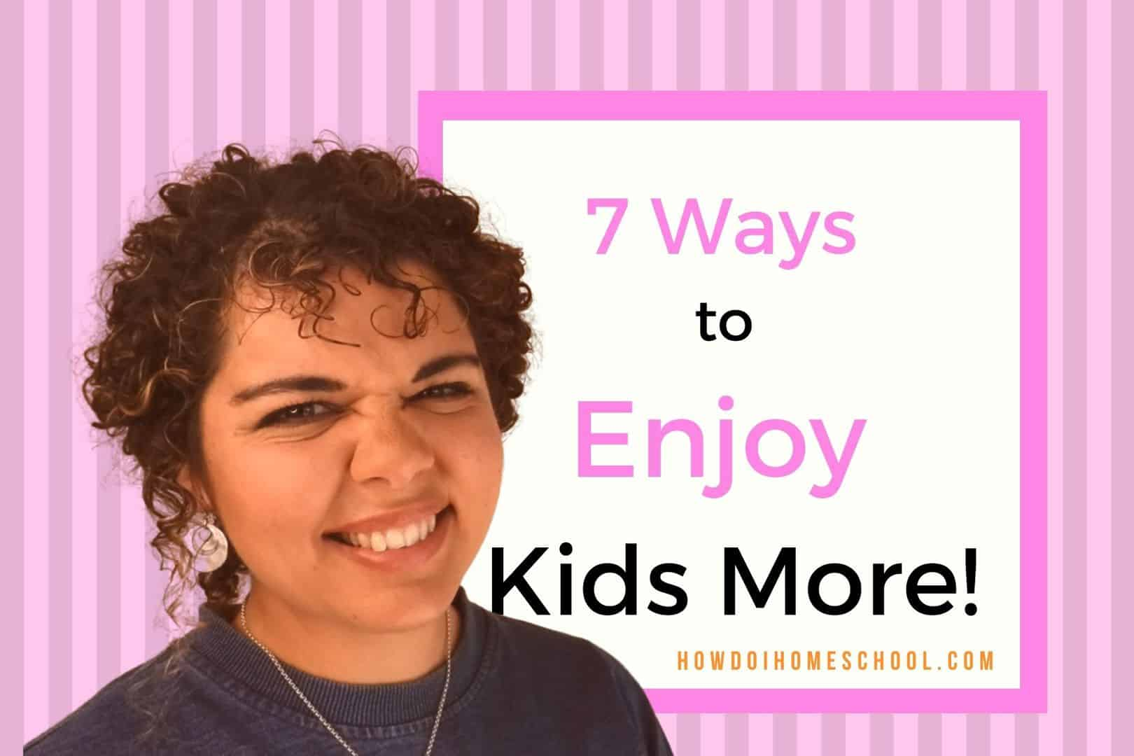 How do you make a child feel loved? How do you enjoy them? In this article and video, we'll be talking about 7 ways to enjoy kids more! #enjoykidsmore